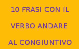 Scuola: verbo andare  congiuntivo  verbo e frasi